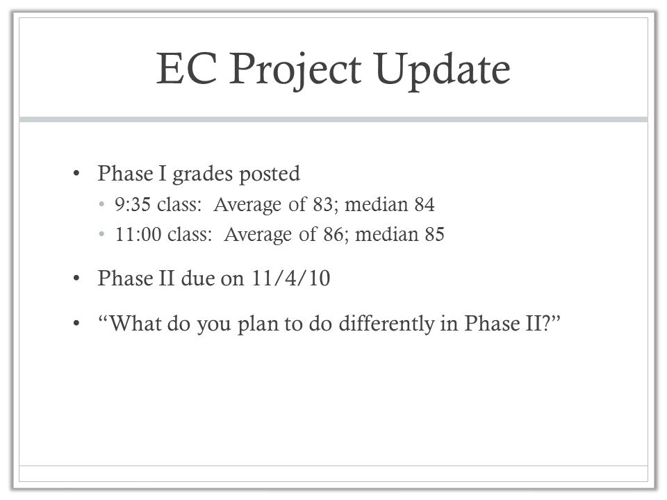 EC Project Update Phase I grades posted 9:35 class: Average of 83; median 84 11:00 class: Average of 86; median 85 Phase II due on 11/4/10 What do you plan to do differently in Phase II?