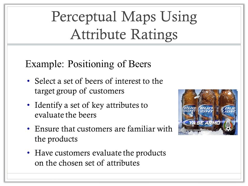 Perceptual Maps Using Attribute Ratings Select a set of beers of interest to the target group of customers Identify a set of key attributes to evaluate the beers Ensure that customers are familiar with the products Have customers evaluate the products on the chosen set of attributes Example: Positioning of Beers