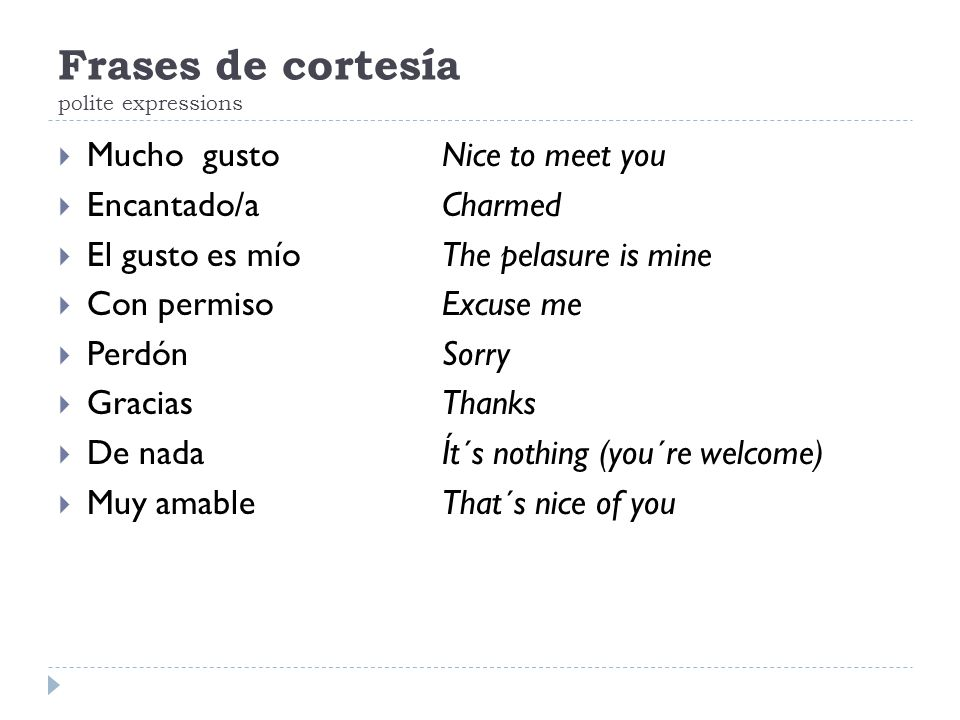 Frases de cortesía polite expressions  Mucho gustoNice to meet you  Encantado/aCharmed  El gusto es míoThe pelasure is mine  Con permisoExcuse me  PerdónSorry  GraciasThanks  De nadaÍt´s nothing (you´re welcome)  Muy amableThat´s nice of you