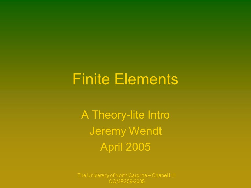 The University of North Carolina – Chapel Hill COMP259-2005 Finite Elements A Theory-lite Intro Jeremy Wendt April 2005