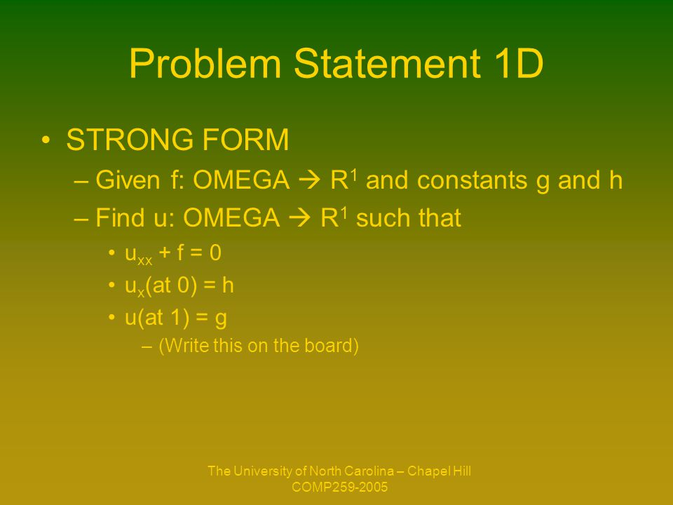 The University of North Carolina – Chapel Hill COMP259-2005 Problem Statement 1D STRONG FORM –Given f: OMEGA  R 1 and constants g and h –Find u: OMEGA  R 1 such that u xx + f = 0 u x (at 0) = h u(at 1) = g –(Write this on the board)