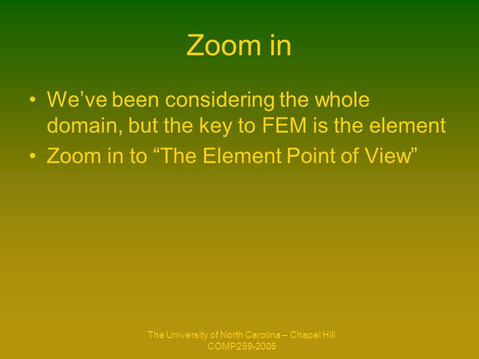 The University of North Carolina – Chapel Hill COMP259-2005 Zoom in We've been considering the whole domain, but the key to FEM is the element Zoom in to The Element Point of View