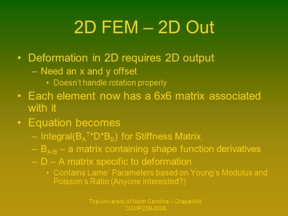 The University of North Carolina – Chapel Hill COMP259-2005 2D FEM – 2D Out Deformation in 2D requires 2D output –Need an x and y offset Doesn't handle rotation properly Each element now has a 6x6 matrix associated with it Equation becomes –Integral(B A T *D*B B ) for Stiffness Matrix –B A/B – a matrix containing shape function derivatives –D – A matrix specific to deformation Contains Lame` Parameters based on Young's Modulus and Poisson's Ratio (Anyone interested?)