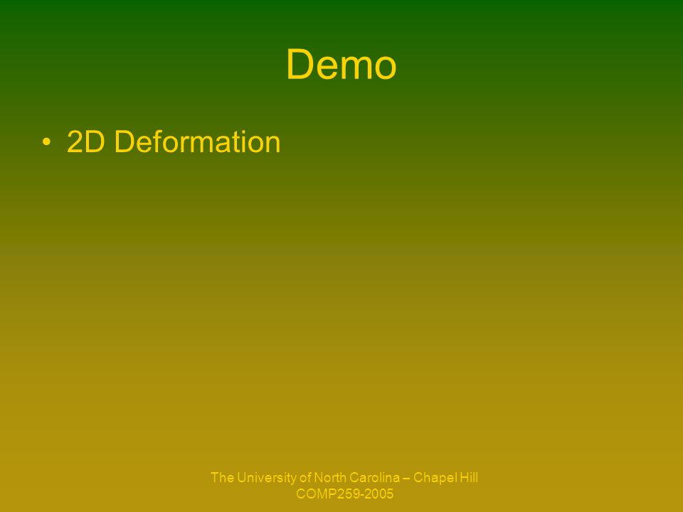 The University of North Carolina – Chapel Hill COMP259-2005 Demo 2D Deformation