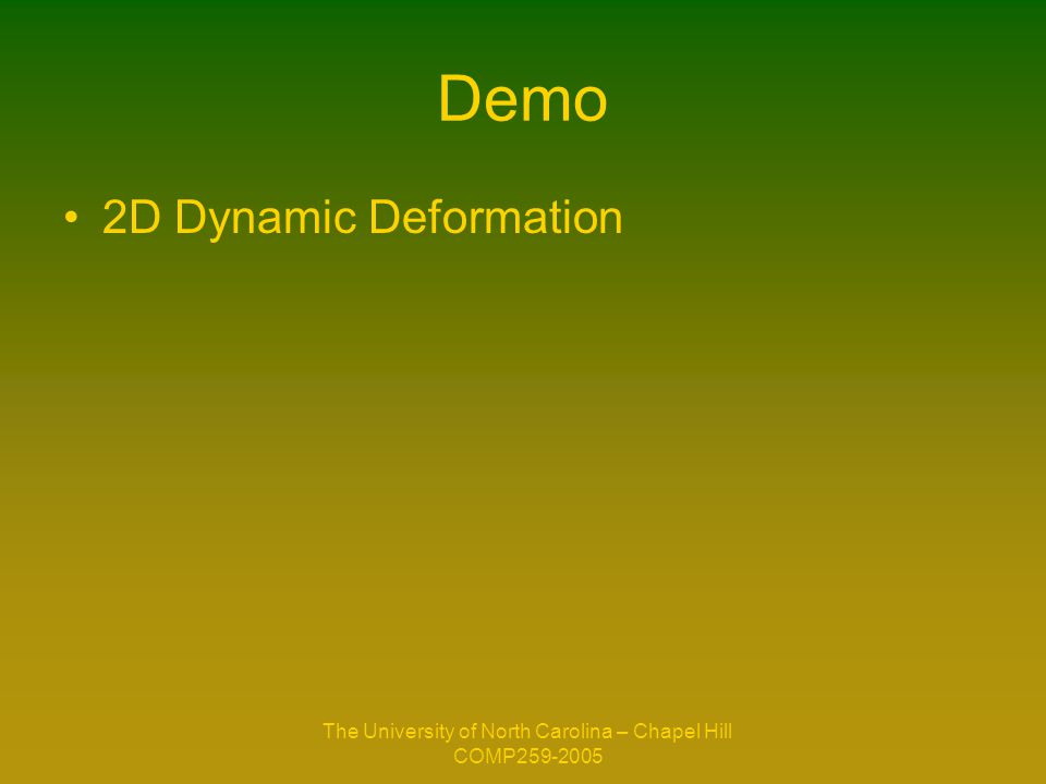 The University of North Carolina – Chapel Hill COMP259-2005 Demo 2D Dynamic Deformation