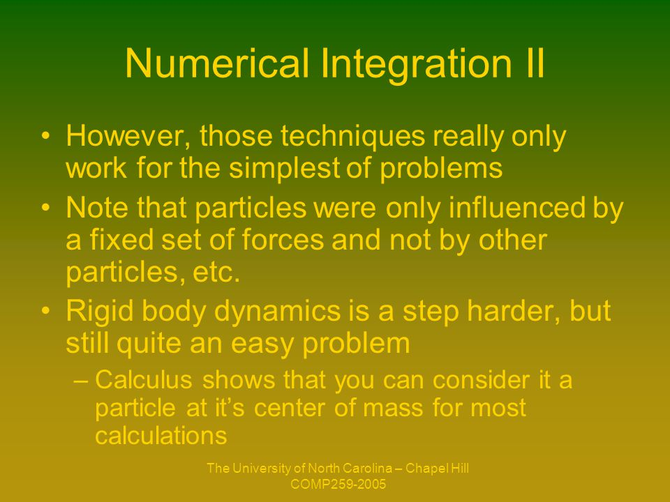 The University of North Carolina – Chapel Hill COMP259-2005 Numerical Integration III Harder problems (where neighborhood must be considered, etc) require numerical solvers –Harder Problems: Heat Equation, Fluid dynamics, Non-rigid bodies, etc.