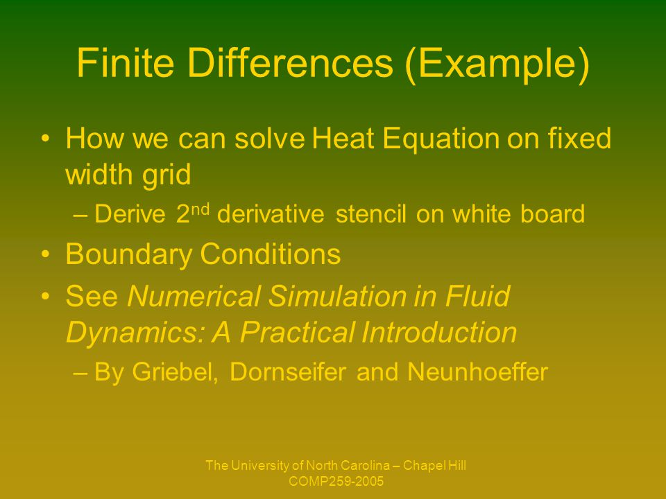 The University of North Carolina – Chapel Hill COMP259-2005 Finite Differences (Example) How we can solve Heat Equation on fixed width grid –Derive 2 nd derivative stencil on white board Boundary Conditions See Numerical Simulation in Fluid Dynamics: A Practical Introduction –By Griebel, Dornseifer and Neunhoeffer