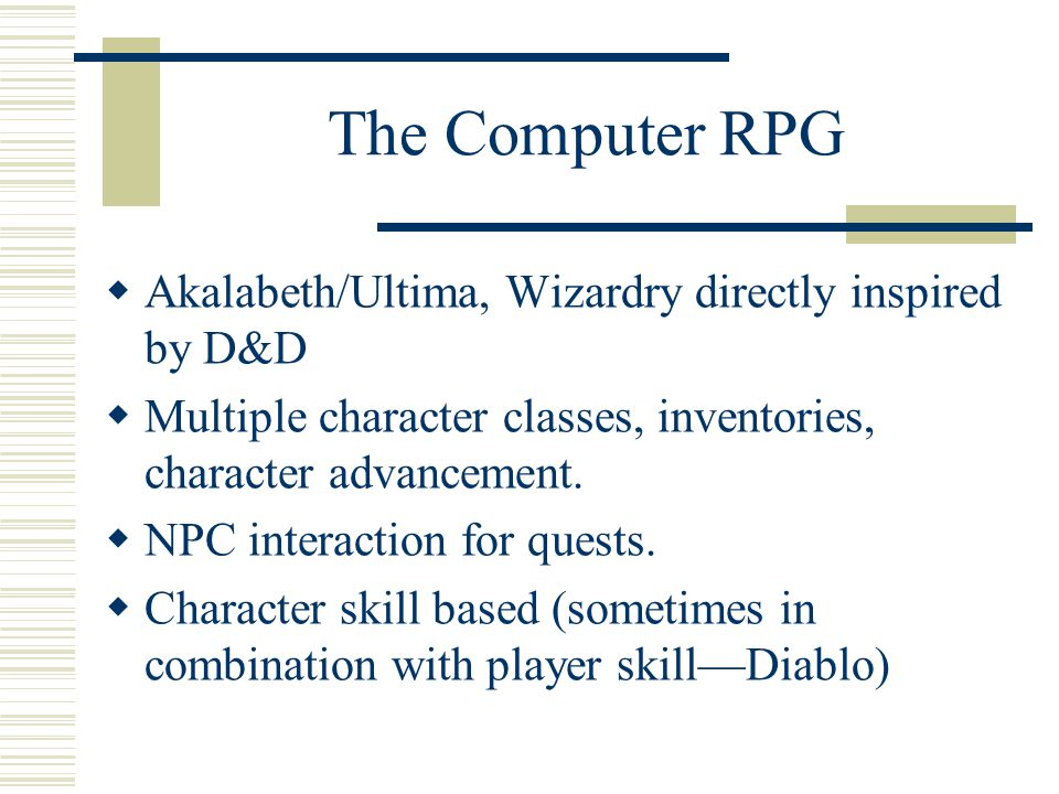 The Computer RPG  Akalabeth/Ultima, Wizardry directly inspired by D&D  Multiple character classes, inventories, character advancement.