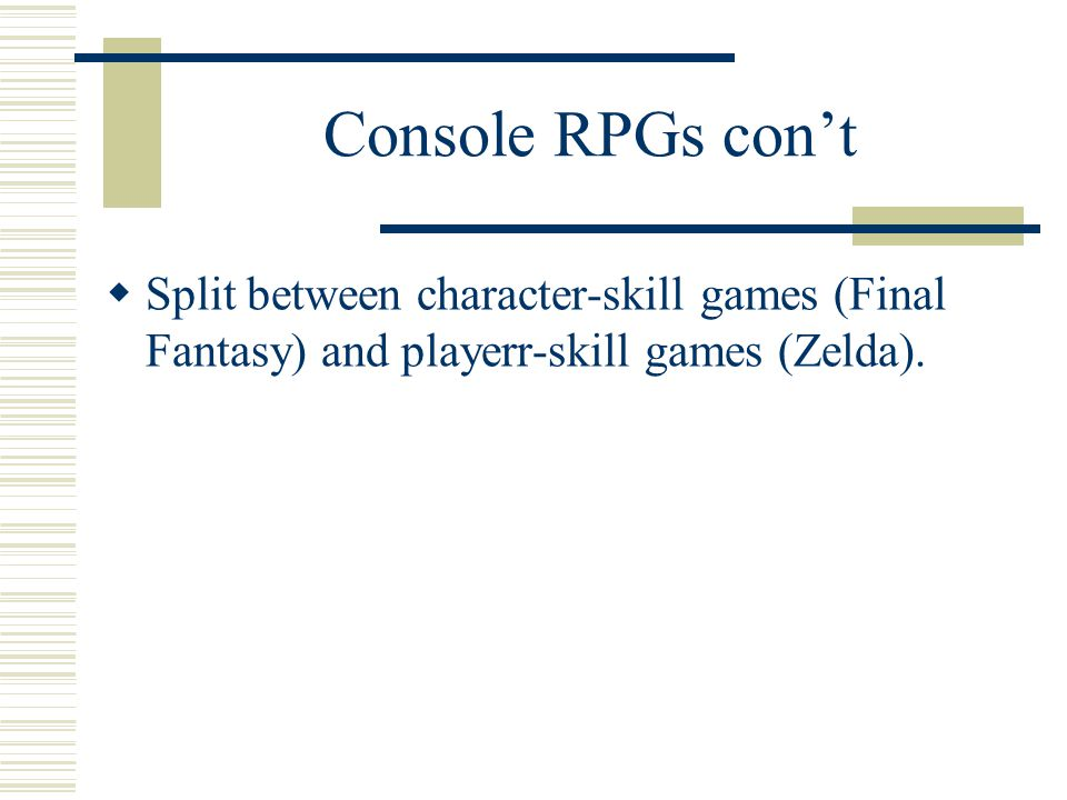Console RPGs con't  Split between character-skill games (Final Fantasy) and playerr-skill games (Zelda).