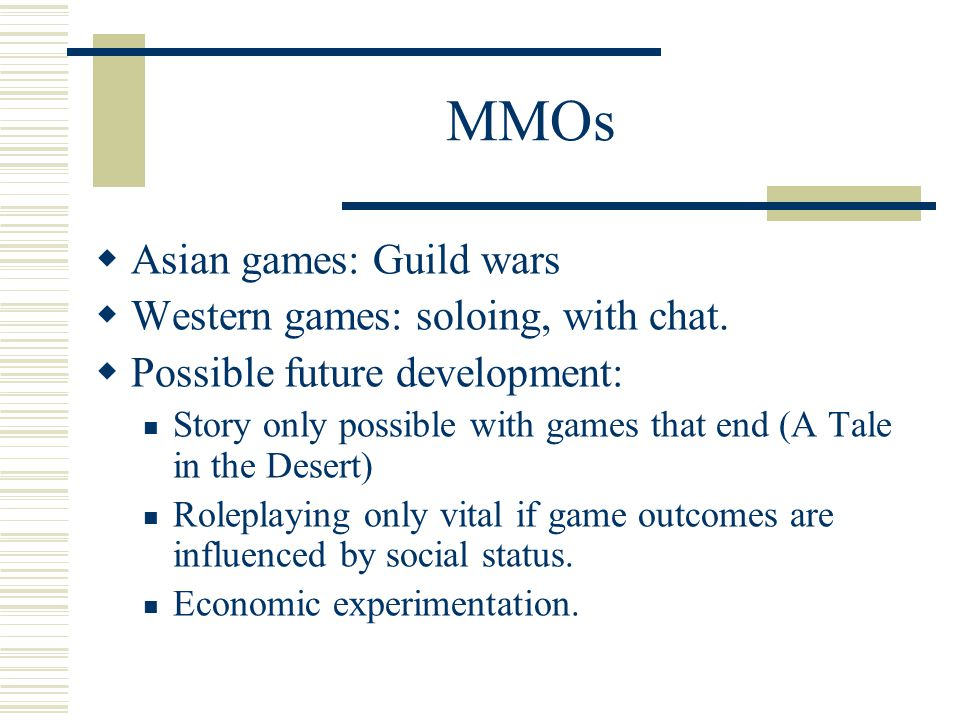 MMOs  Asian games: Guild wars  Western games: soloing, with chat.
