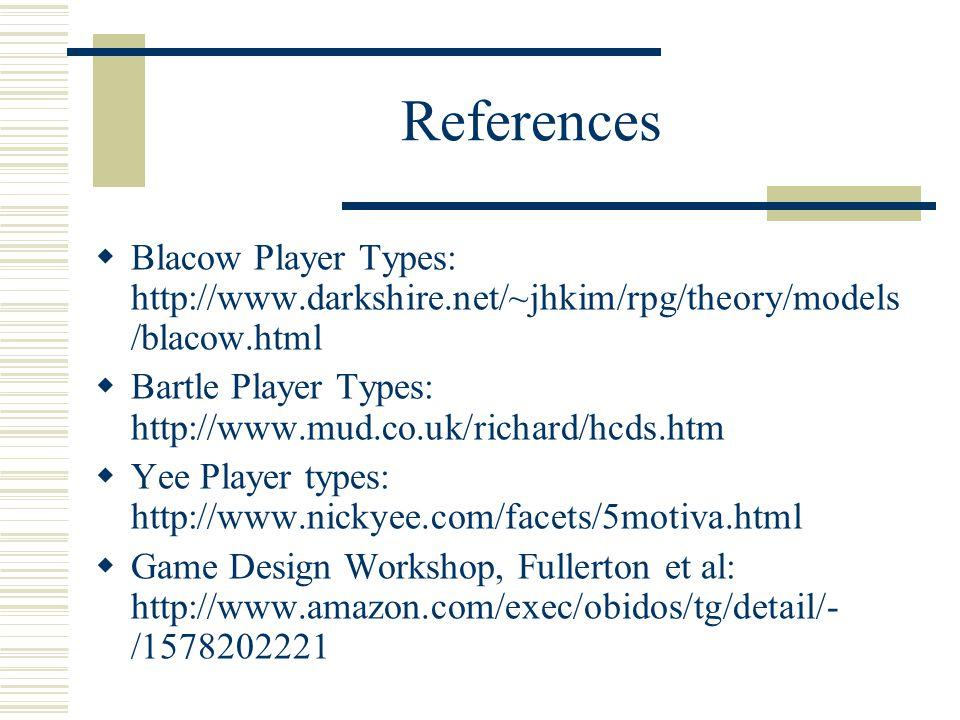 References  Blacow Player Types: http://www.darkshire.net/~jhkim/rpg/theory/models /blacow.html  Bartle Player Types: http://www.mud.co.uk/richard/hcds.htm  Yee Player types: http://www.nickyee.com/facets/5motiva.html  Game Design Workshop, Fullerton et al: http://www.amazon.com/exec/obidos/tg/detail/- /1578202221