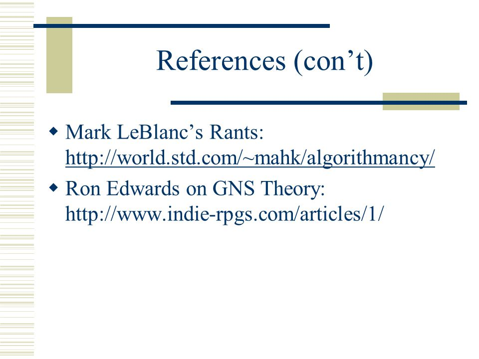 References (con't)  Mark LeBlanc's Rants: http://world.std.com/~mahk/algorithmancy/ http://world.std.com/~mahk/algorithmancy/  Ron Edwards on GNS Theory: http://www.indie-rpgs.com/articles/1/
