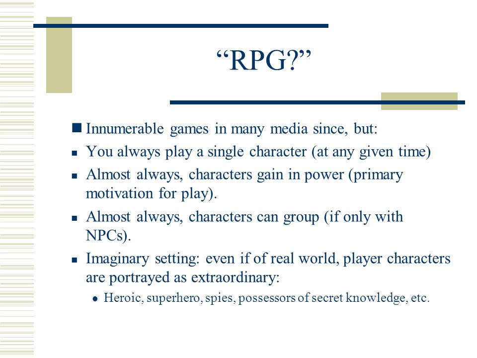 RPG Innumerable games in many media since, but: You always play a single character (at any given time) Almost always, characters gain in power (primary motivation for play).