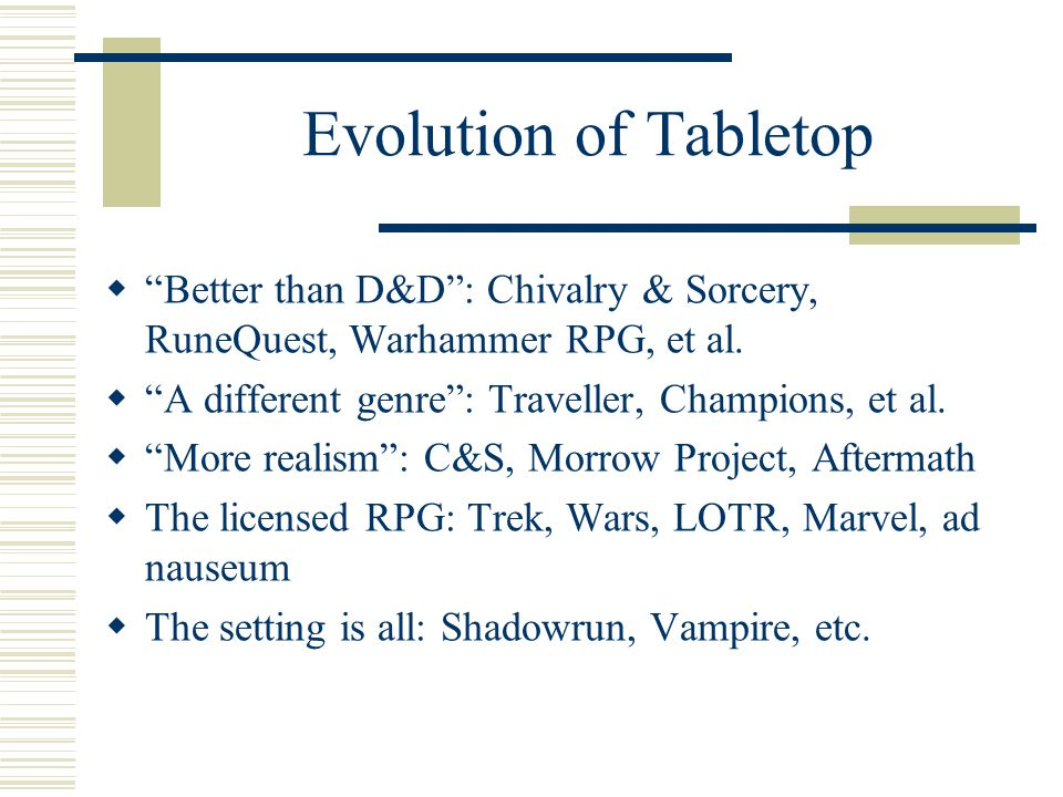 Evolution of Tabletop  Play with the paradigm: Paranoia, Over the Edge, Everway  Generic systems: shared rules, multiple worlds—GURPS, D20.