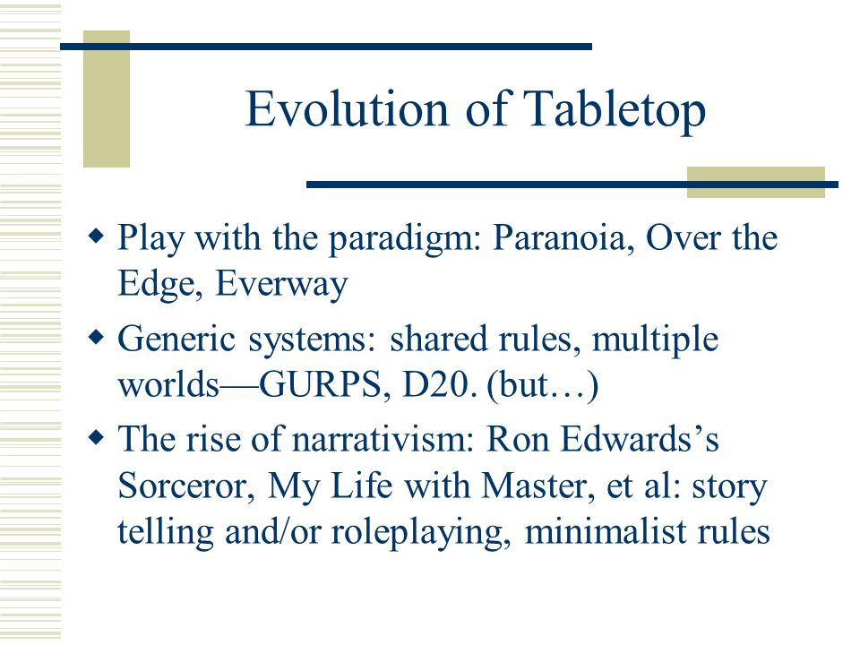 Evolution of Tabletop  Play with the paradigm: Paranoia, Over the Edge, Everway  Generic systems: shared rules, multiple worlds—GURPS, D20.