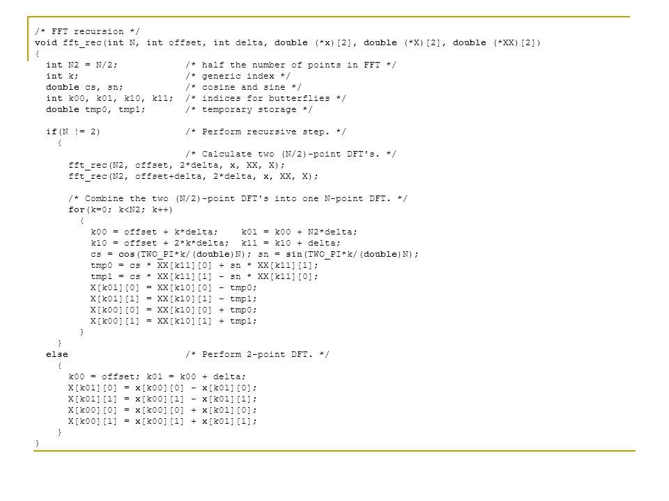 /* FFT recursion */ void fft_rec(int N, int offset, int delta, double (*x)[2], double (*X)[2], double (*XX)[2]) { int N2 = N/2; /* half the number of