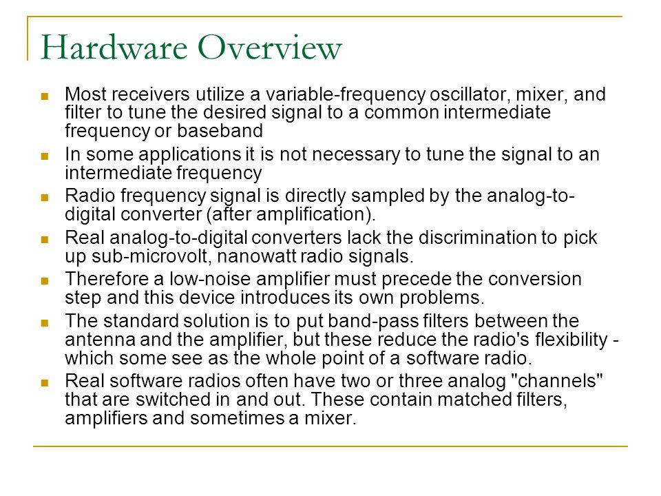Hardware Overview Most receivers utilize a variable-frequency oscillator, mixer, and filter to tune the desired signal to a common intermediate freque