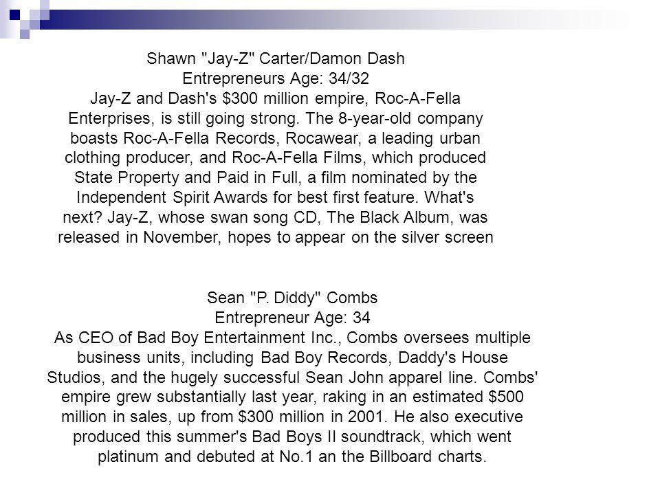 Shawn Jay-Z Carter/Damon Dash Entrepreneurs Age: 34/32 Jay-Z and Dash s $300 million empire, Roc-A-Fella Enterprises, is still going strong.