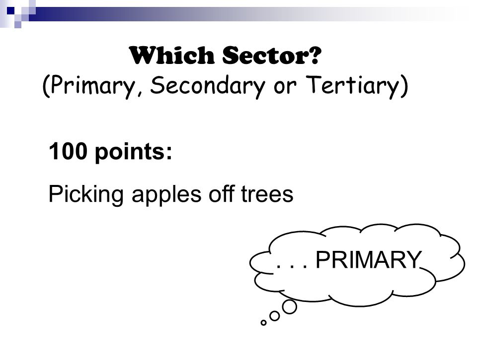 Which Sector (Primary, Secondary or Tertiary) 100 points: Picking apples off trees... PRIMARY