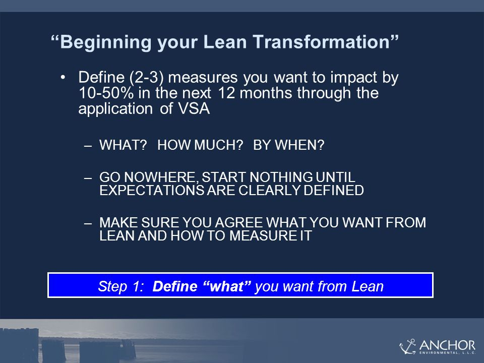 Beginning your Lean Transformation Define (2-3) measures you want to impact by 10-50% in the next 12 months through the application of VSA –WHAT.