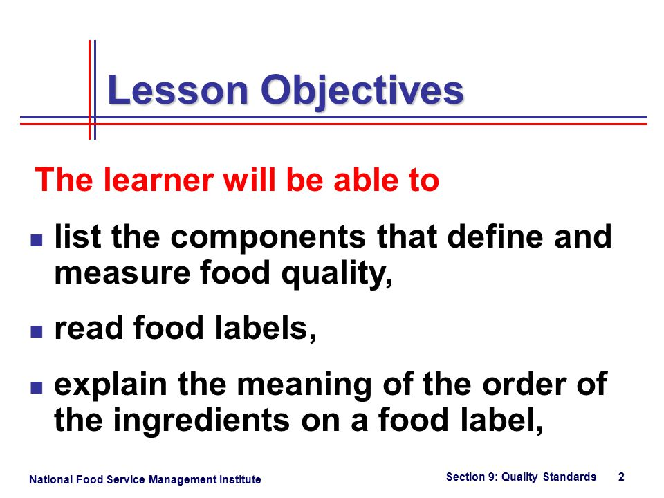 National Food Service Management Institute Section 9: Quality Standards 2 list the components that define and measure food quality, read food labels, explain the meaning of the order of the ingredients on a food label, Lesson Objectives The learner will be able to