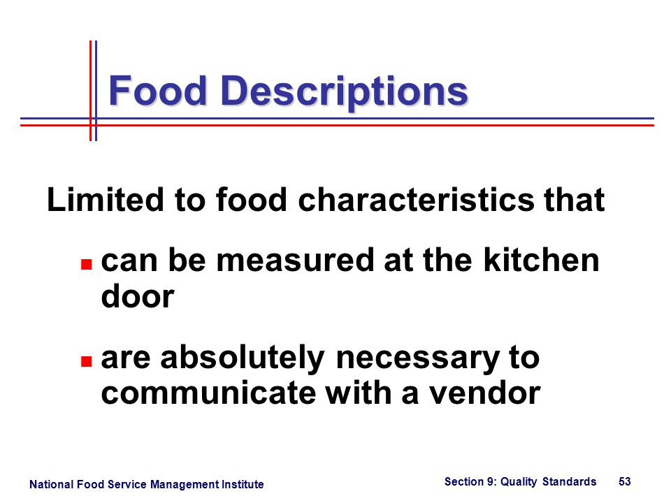 National Food Service Management Institute Section 9: Quality Standards 53 Limited to food characteristics that can be measured at the kitchen door are absolutely necessary to communicate with a vendor Food Descriptions