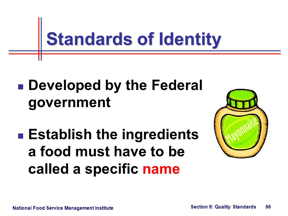National Food Service Management Institute Section 9: Quality Standards 56 Standards of Identity Developed by the Federal government Establish the ingredients a food must have to be called a specific name