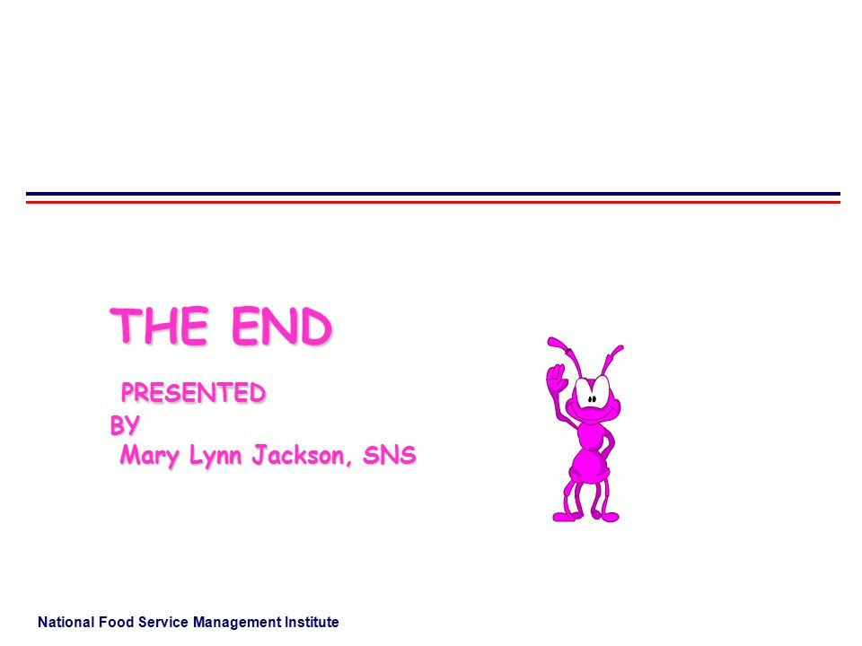 National Food Service Management Institute THE END PRESENTED BY Mary Lynn Jackson, SNS