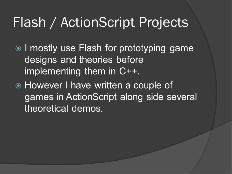 Flash / ActionScript Projects  I mostly use Flash for prototyping game designs and theories before implementing them in C++.