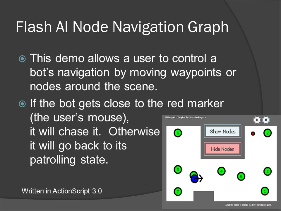 Flash AI Node Navigation Graph  This demo allows a user to control a bot's navigation by moving waypoints or nodes around the scene.