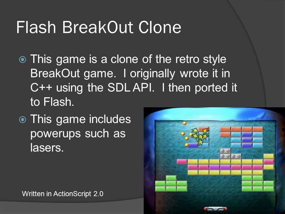 Flash BreakOut Clone  This game is a clone of the retro style BreakOut game.
