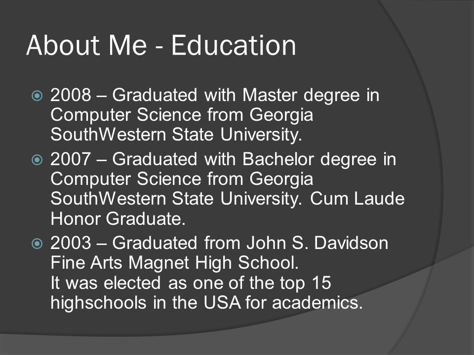 About Me - Education  2008 – Graduated with Master degree in Computer Science from Georgia SouthWestern State University.