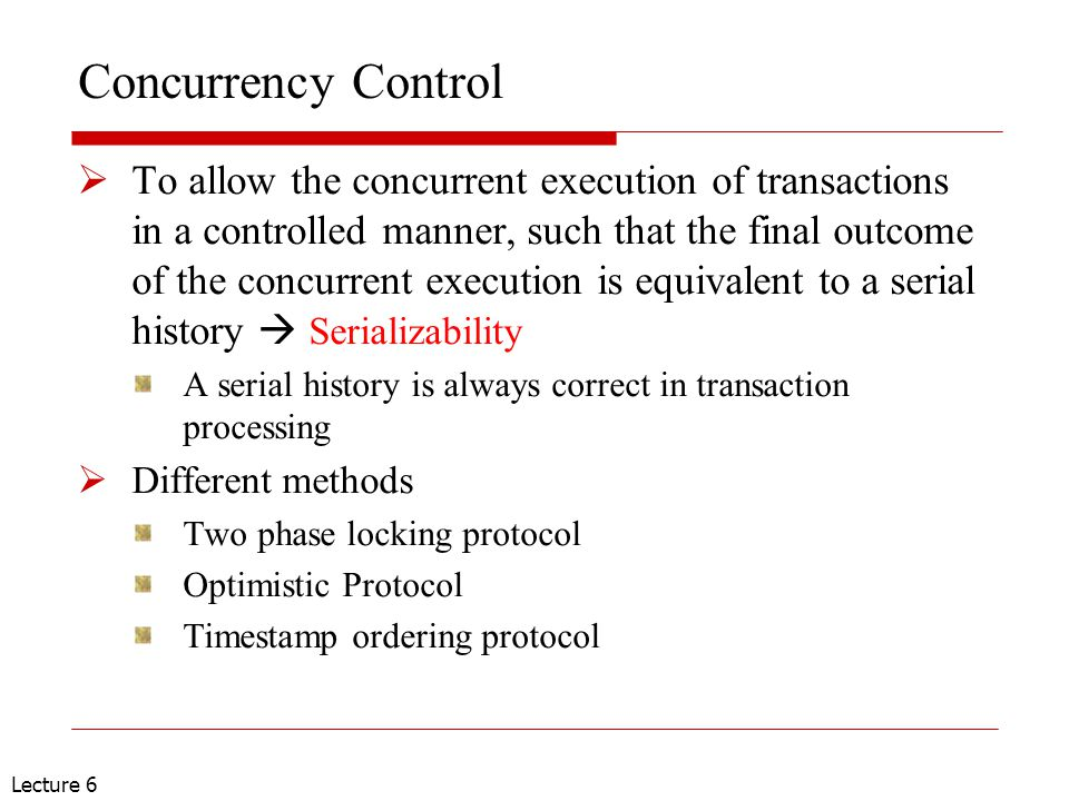 Lecture 6 Concurrency Control  To allow the concurrent execution of transactions in a controlled manner, such that the final outcome of the concurren
