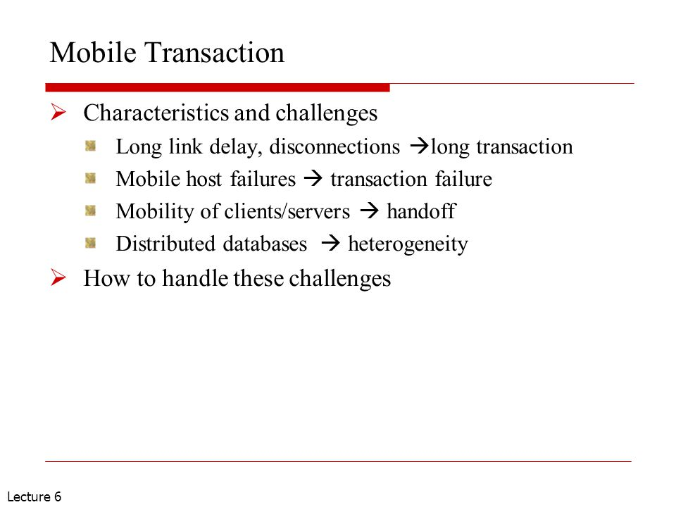 Lecture 6 Mobile Transaction  Characteristics and challenges Long link delay, disconnections  long transaction Mobile host failures  transaction fa