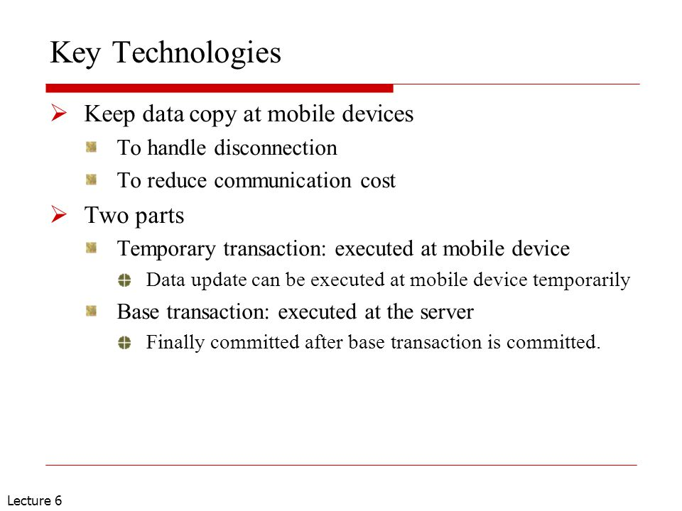 Lecture 6 Key Technologies  Keep data copy at mobile devices To handle disconnection To reduce communication cost  Two parts Temporary transaction: executed at mobile device Data update can be executed at mobile device temporarily Base transaction: executed at the server Finally committed after base transaction is committed.
