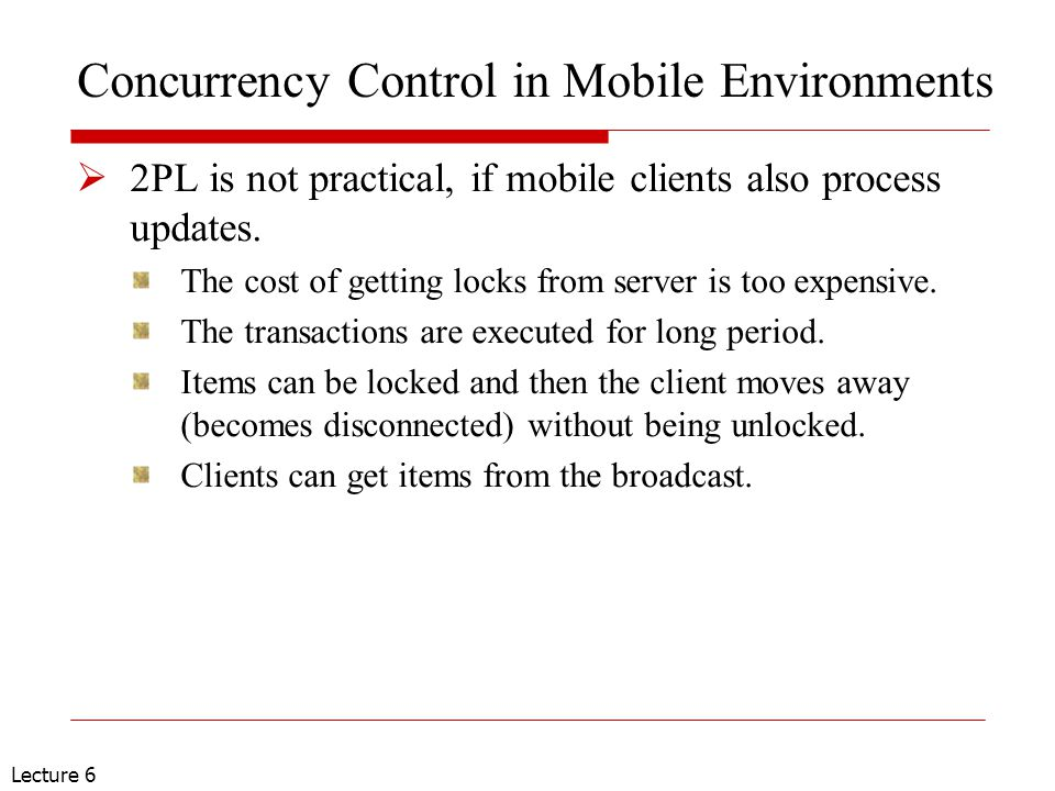 Lecture 6 Concurrency Control in Mobile Environments  2PL is not practical, if mobile clients also process updates.