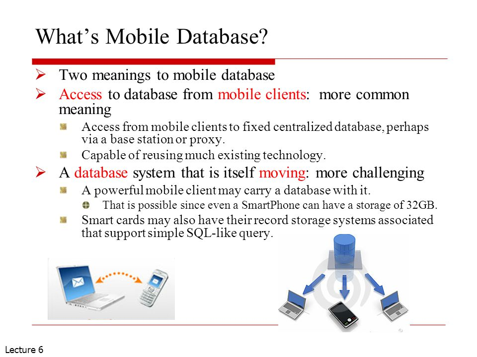 Lecture 6 Mobile Database – g eneralizing:  A mobile database system is a distributed system that support connectivity from mobile clients, with full database system capability, allows mobile units complete their spatial mobility using wireless communication technology.