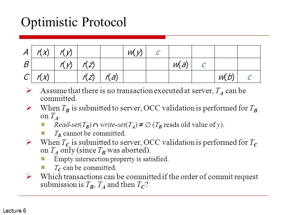 Lecture 6 Optimistic Protocol  Assume that there is no transaction executed at server, T A can be committed.  When T B is submitted to server, OCC v