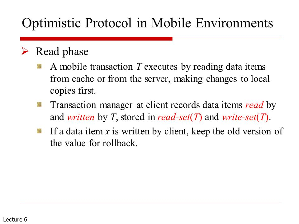 Lecture 6 Optimistic Protocol in Mobile Environments  Read phase A mobile transaction T executes by reading data items from cache or from the server, making changes to local copies first.
