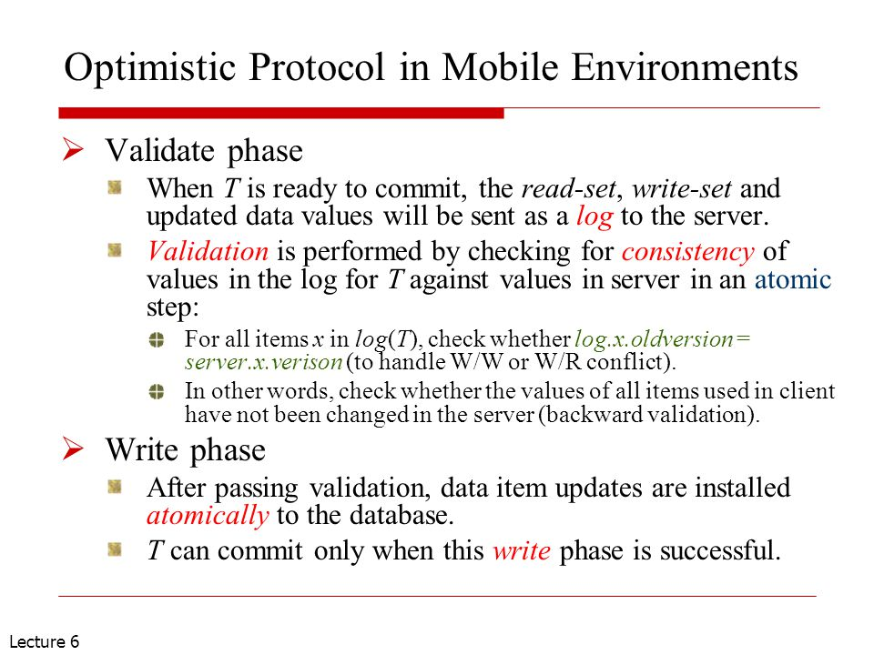 Lecture 6 Optimistic Protocol in Mobile Environments  Validate phase When T is ready to commit, the read-set, write-set and updated data values will be sent as a log to the server.