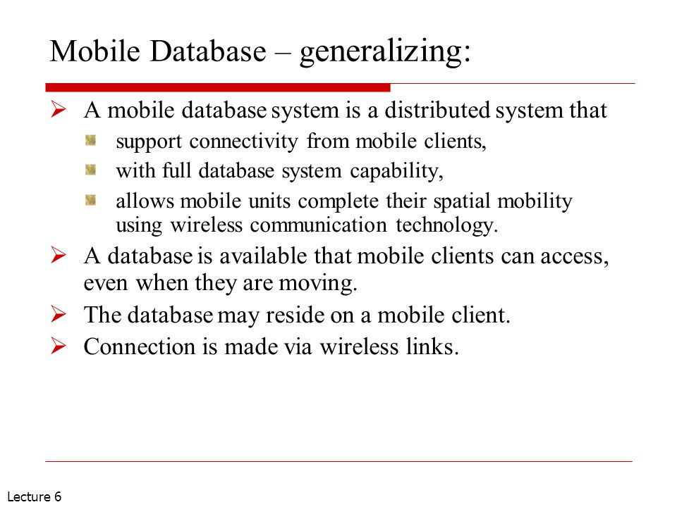 Lecture 6 Mobile Database – g eneralizing:  A mobile database system is a distributed system that support connectivity from mobile clients, with full database system capability, allows mobile units complete their spatial mobility using wireless communication technology.