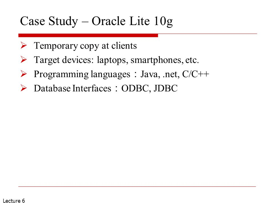 Lecture 6 Case Study – Oracle Lite 10g  Temporary copy at clients  Target devices: laptops, smartphones, etc.