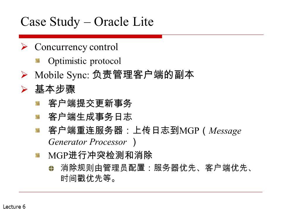 Lecture 6 Case Study – Oracle Lite  Concurrency control Optimistic protocol  Mobile Sync: 负责管理客户端的副本  基本步骤 客户端提交更新事务 客户端生成事务日志 客户端重连服务器:上传日志到 MGP ( Message Generator Processor ) MGP 进行冲突检测和消除 消除规则由管理员配置:服务器优先、客户端优先、 时间戳优先等。