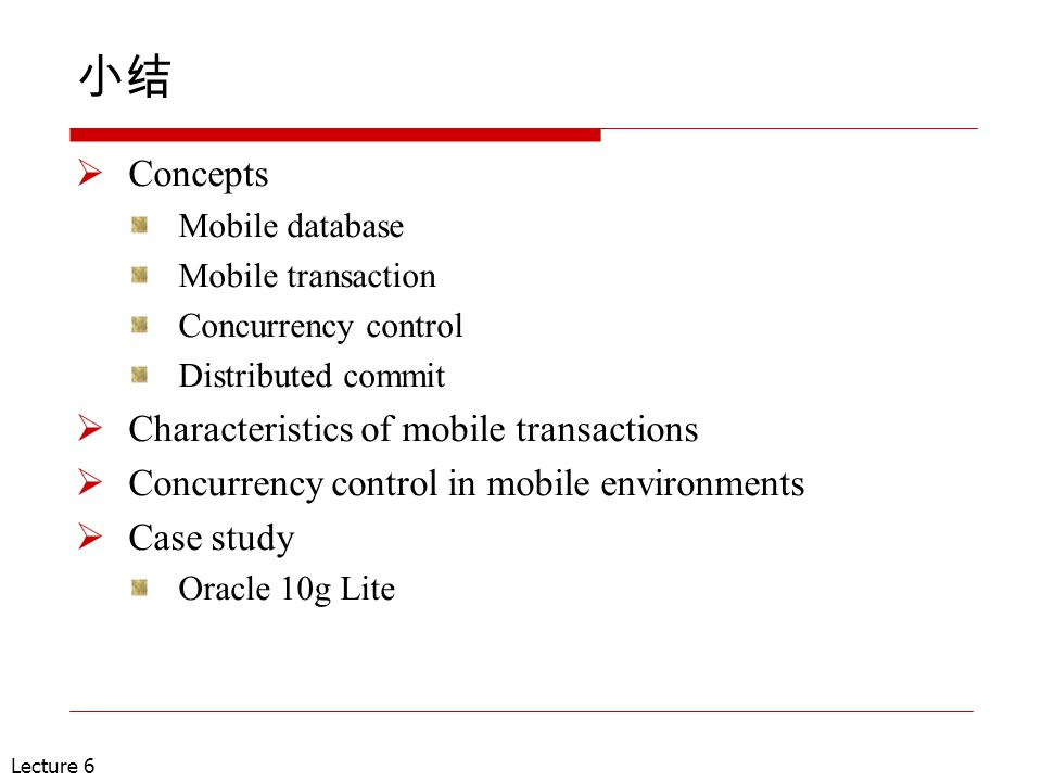 Lecture 6 小结  Concepts Mobile database Mobile transaction Concurrency control Distributed commit  Characteristics of mobile transactions  Concurren
