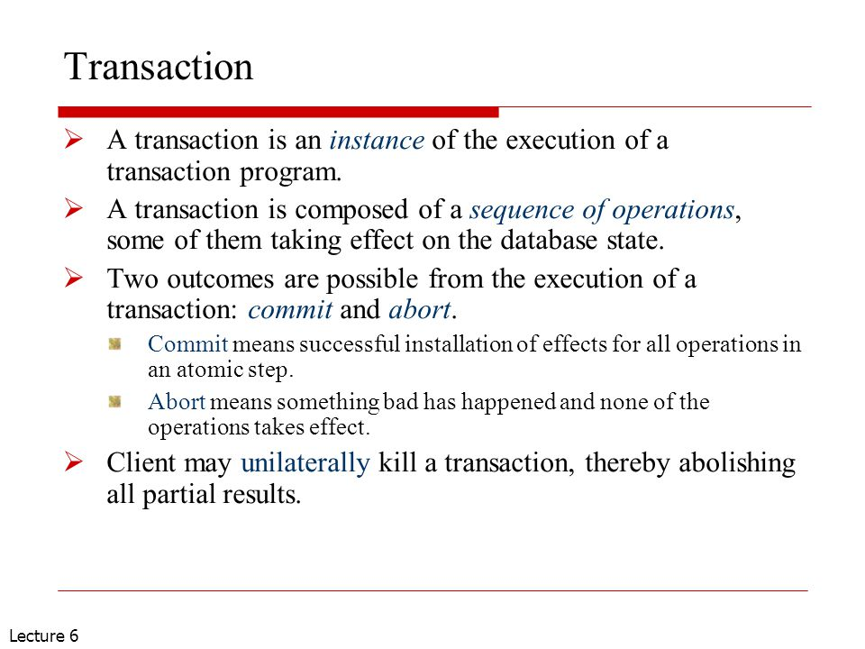 Lecture 6 Transaction  A transaction is an instance of the execution of a transaction program.  A transaction is composed of a sequence of operation