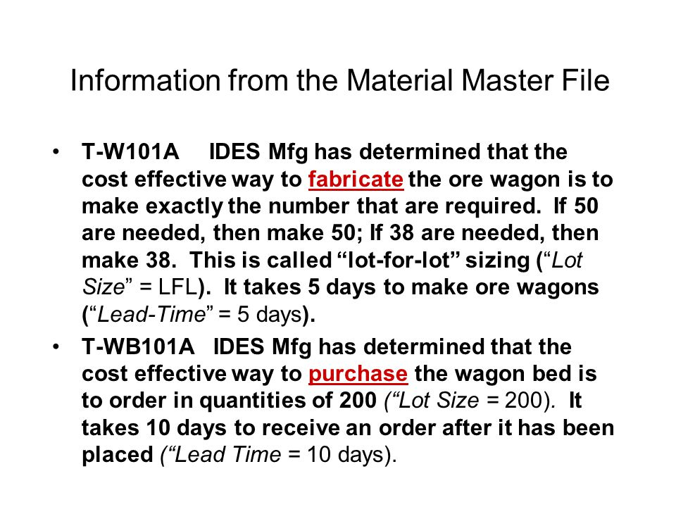 Information from the Material Master File T-W101A IDES Mfg has determined that the cost effective way to fabricate the ore wagon is to make exactly th