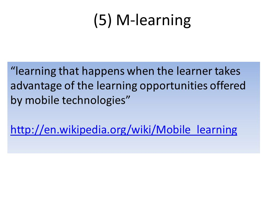 (5) M-learning learning that happens when the learner takes advantage of the learning opportunities offered by mobile technologies http://en.wikipedia.org/wiki/Mobile_learning