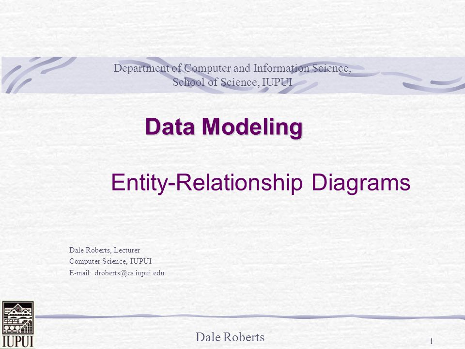 Dale Roberts 1 Department of Computer and Information Science, School of Science, IUPUI Dale Roberts, Lecturer Computer Science, IUPUI E-mail: droberts@cs.iupui.edu Data Modeling Entity-Relationship Diagrams