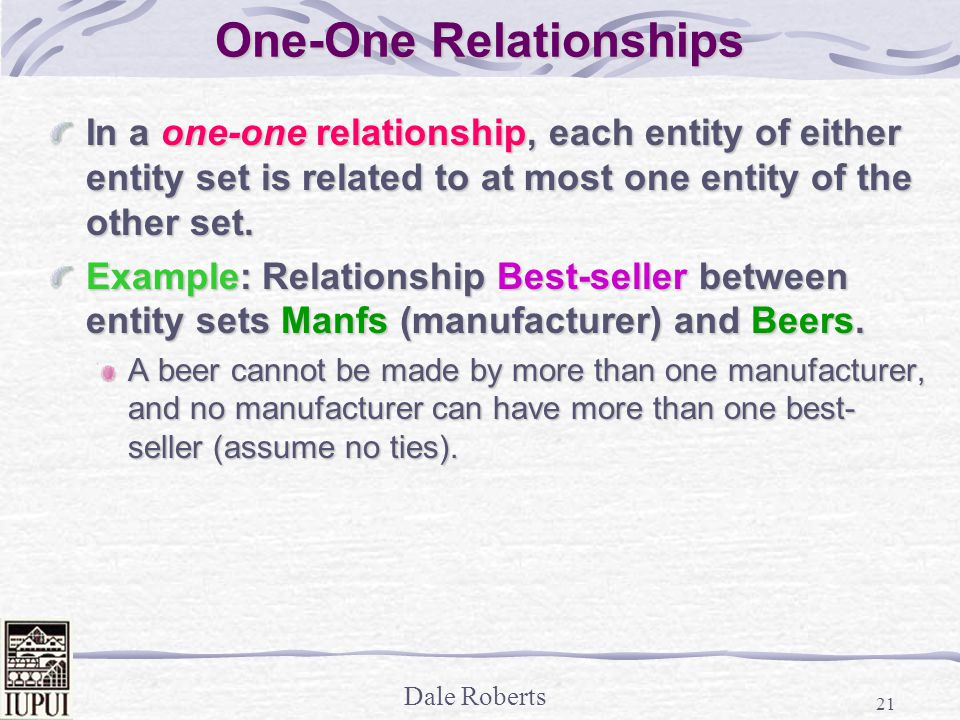 Dale Roberts 21 One-One Relationships In a one-one relationship, each entity of either entity set is related to at most one entity of the other set.