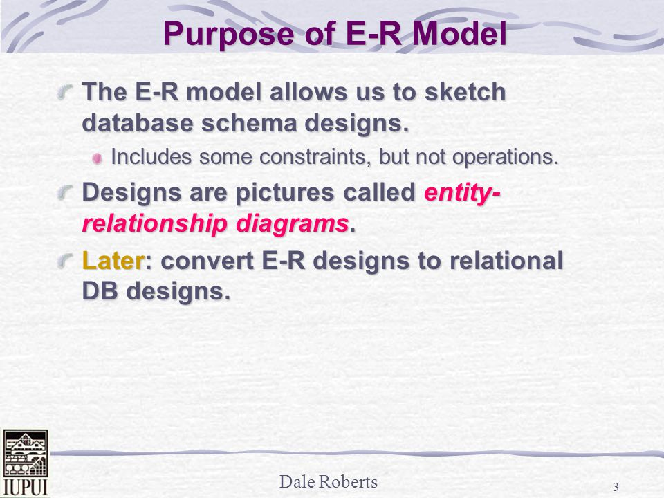 Dale Roberts 3 Purpose of E-R Model The E-R model allows us to sketch database schema designs.